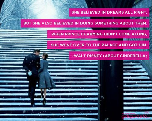 She believed in dreams all right, but she also believed in doing something about them. When Prince Charming didn't come along, she went over to the palace and got him.  ~Walt Disney (about Cinderella)