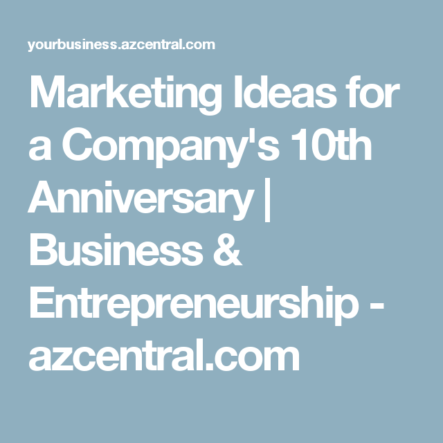Marketing Ideas For A Company S 10th Anniversary Business Entrepreneurship Azcentral