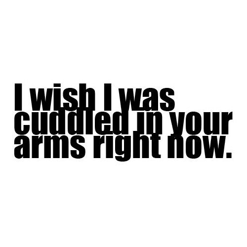 I wish I was cuddled in your arms right now  | Stuff