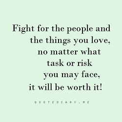 If You Love Something Or Someone Its Always Worth Fighting For