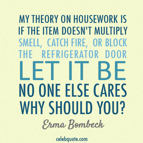 Erma Bombeck Quote About Wife Mum Mother Housework Lord Let Me Adopt This Philosophy Please Amen Erma Bombeck Quotes Encouragement Quotes Funny Quotes