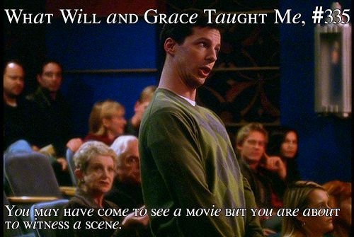 What Will And Grace Taught Me 335 You May Have Come To See A Movie But You Are About To Witness A Sce Will And Grace Tv Show Quotes Great Minds