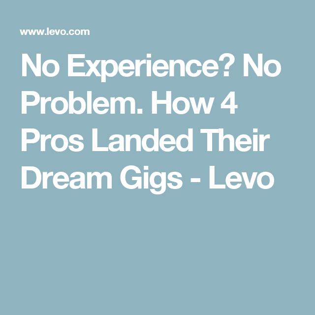 No Experience? No Problem. How 4 Pros Landed Their Dream Gigs - Levo