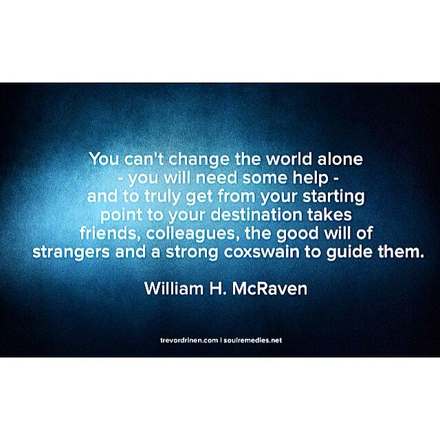 You can't change the world alone  - you will need some help -  and to truly get from your starting  point to your destination takes  friends, colleagues, the good will of strangers and a strong coxswain to guide them.  William H. McRaven  #quote #quotes #quoteoftheday #leadership #leadfromwithin #leadingwithgiants #personaldevelopment #selfhelp #selfworth #selfdiscovery #hope #truth #life #WilliamHMcRaven www.trevordrinen.com www.soulremedies.net