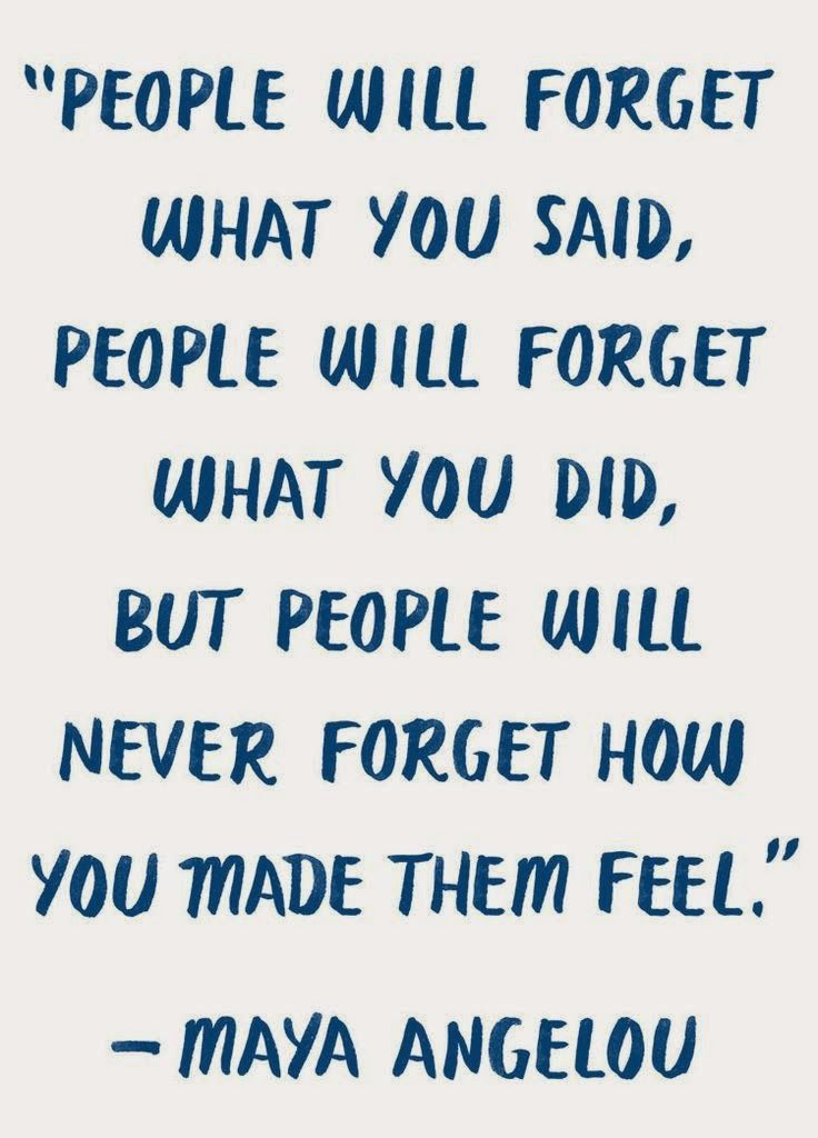"""""""..people will never forget how you made them feel."""" ― Maya Angelou"""