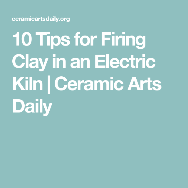 10 Tips For Firing Clay In An Electric Kiln Ceramic Arts Network Fire Clay Ceramics Clay