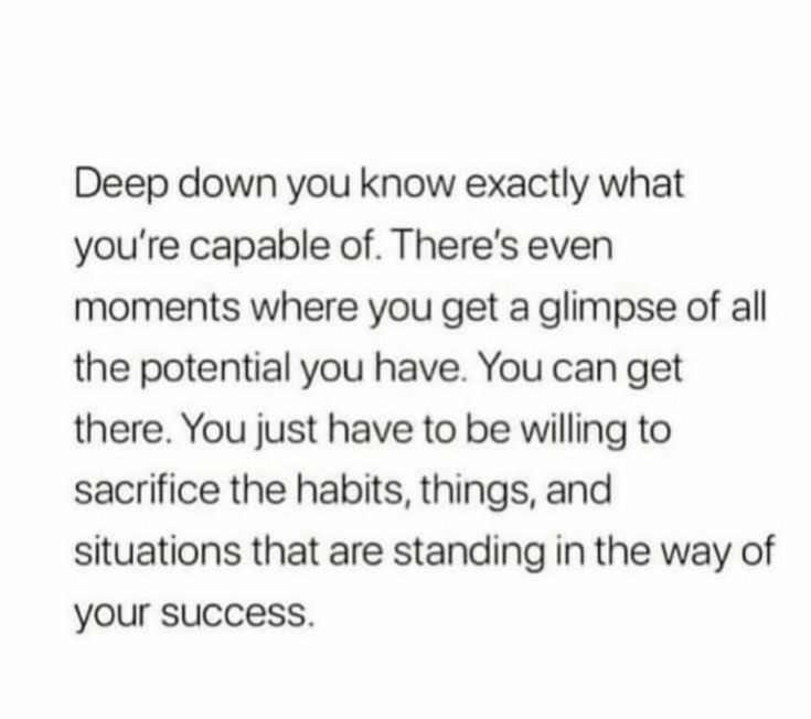 Deep down you know exactly what you are capable of.