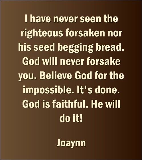 I have never seen the righteous forsaken nor his seed begging bread