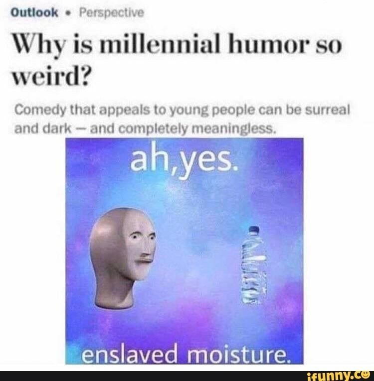 W Perspective Why Is Millennial Humor So Weird Comedy That Appeals To Young People Can Be Surreal And Dark And Completely Meaningless Enslaved Moisture Millennials Funny Really Funny