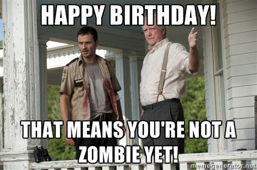 Funny Zombie Memes : Walking dead happy birthday! that means you're not a zombie yet