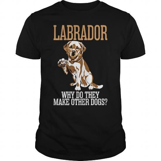 Awesome Tee Labrador Why Do They Make Other Dogs T shirts