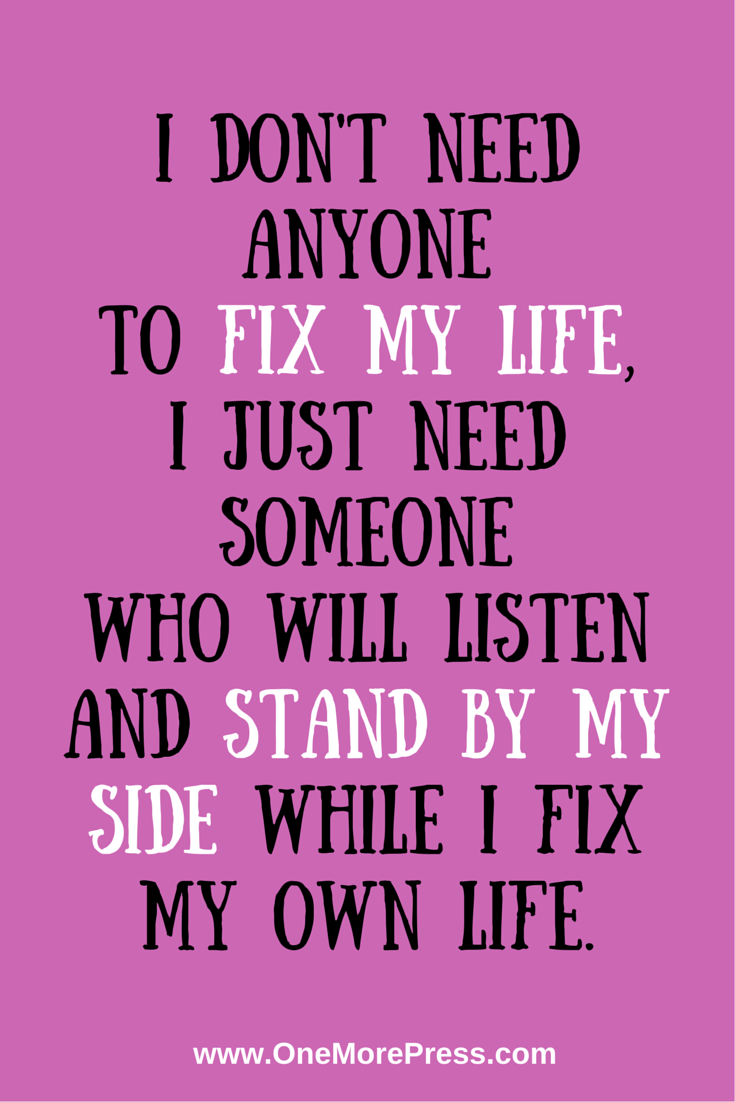 I Don T Need Anyone To Fix My Life I Just Need Someone Who Will Listen And Stand By My Side While I Fix My O Meaningful Quotes Friends Quotes Wisdom