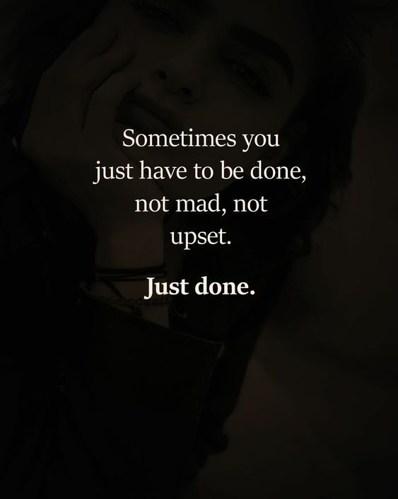 Sometimes You Just Have To Be Done Not Mad Not Upset Just Done Done Quotes Words Quotes True Quotes
