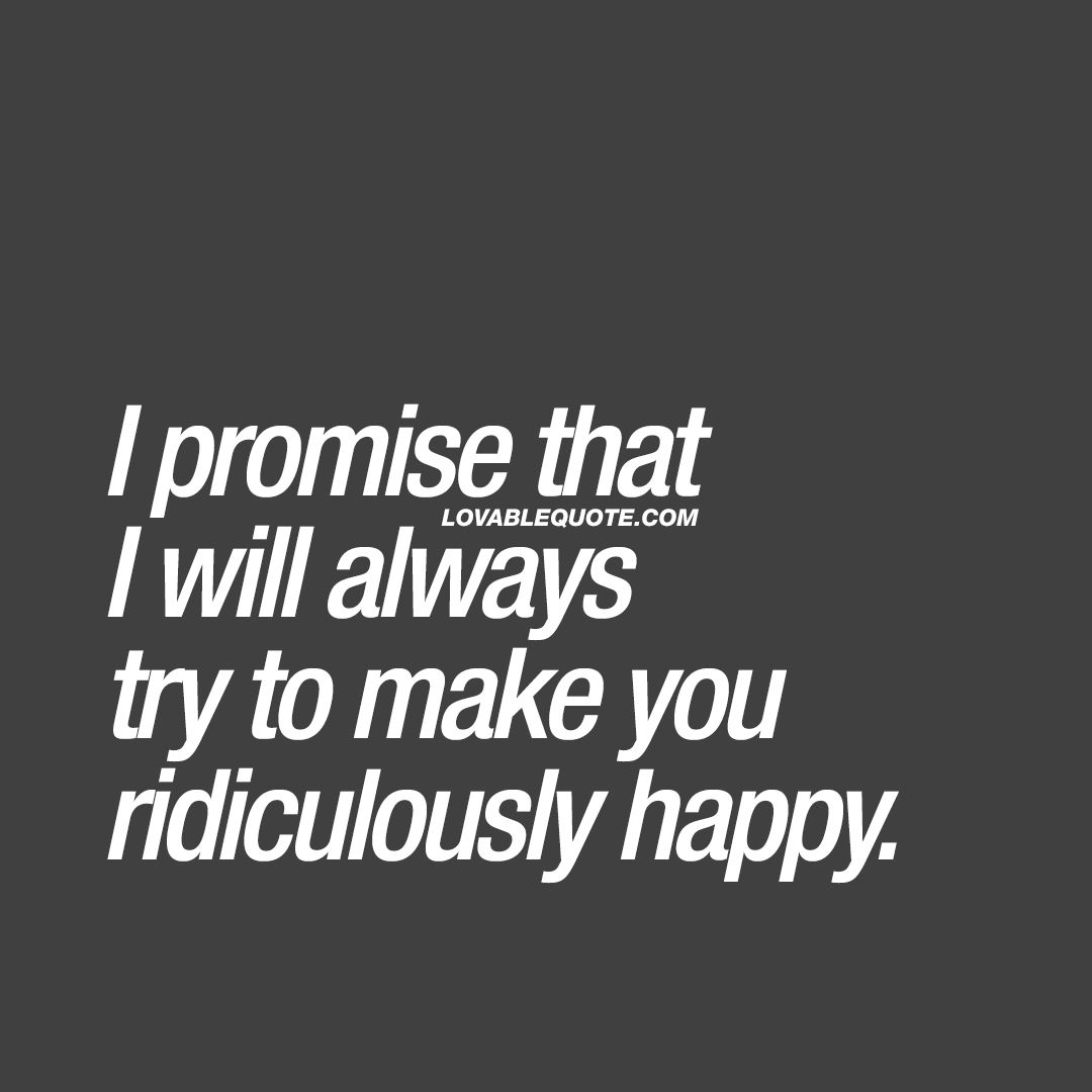 Couple goals quote: I promise that I will always try to make you ridiculously happy.
