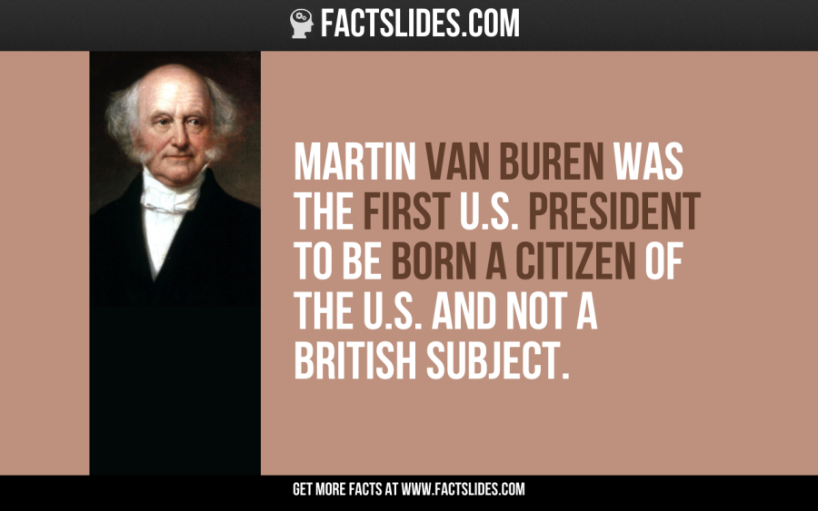 Martin Van Buren was the first U.S. president to be born a citizen of the U.S. and not a British subject.