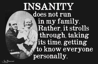 Insanity does not run in my family.