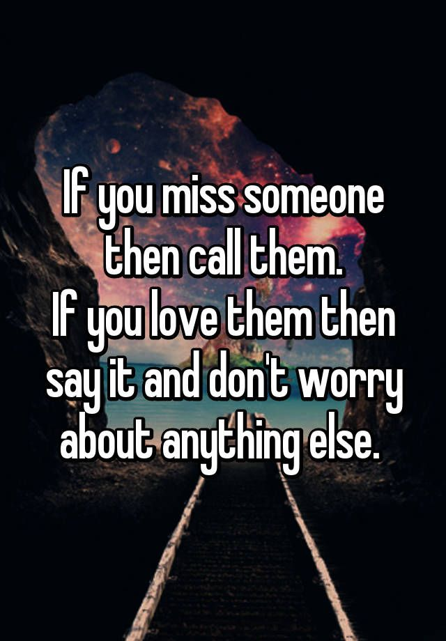 If you miss someone then call them. If you love them then