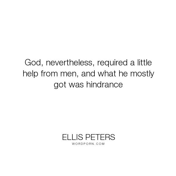 "Ellis Peters - ""God, nevertheless, required a little help from men, and what he mostly got was hindrance..."". god"