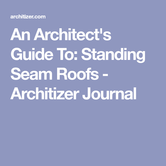 An Architect S Guide To Standing Seam Roofs Architizer Journal Standing Seam Roof Architizer Standing Seam