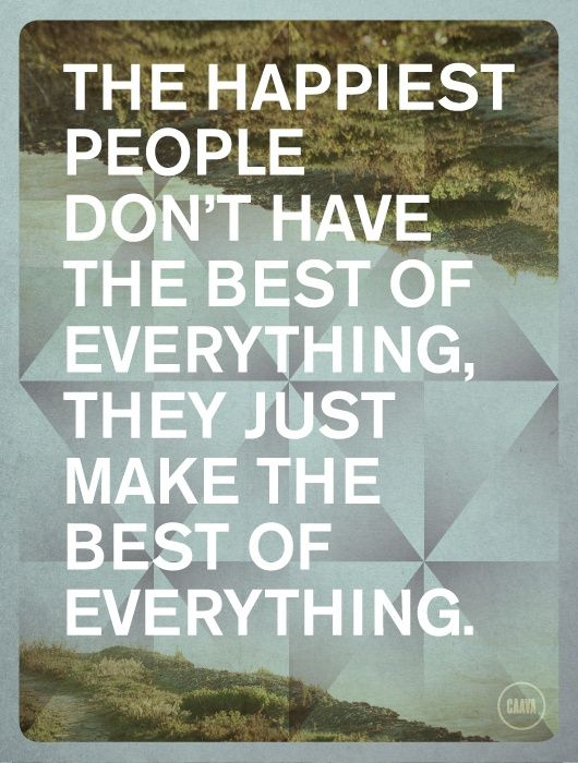 The Happiest People Don't Have The Best of Everything, They Just Make The Best of Everything ...
