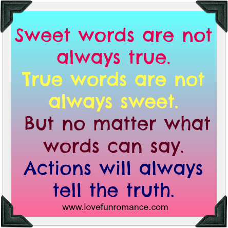 Sweet Words Are Not Always True True Words Are Not Always Sweet But No Matter What Words Can Say Actions Will Always Tell The Truth