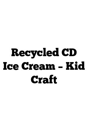 Recycled CD Ice Cream – Kid Craft #recycledcd