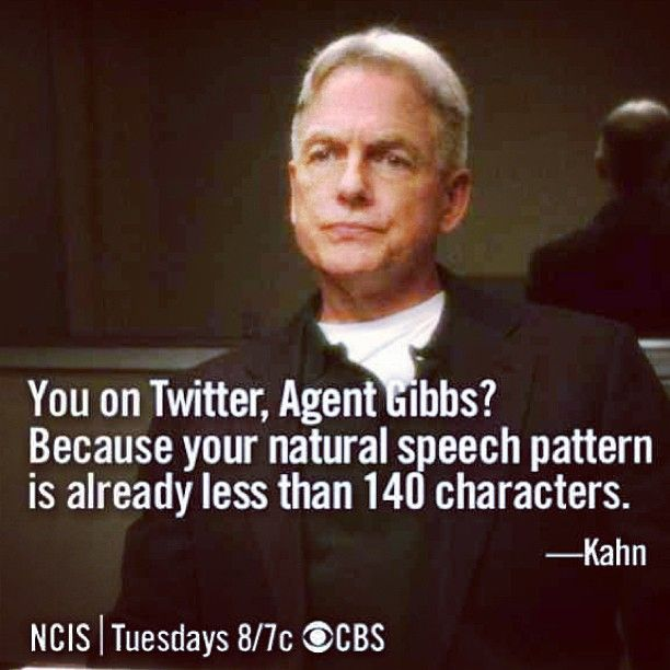 You on Twitter, Agent Gibbs? Because your natural speech pattern is already less than 140 characters. // NCIS