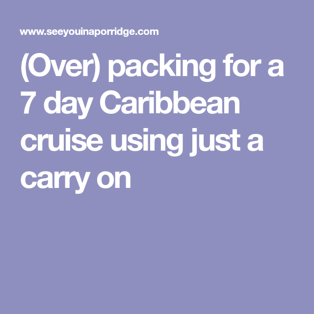 (Over) packing for a 7 day Caribbean cruise using just a ...