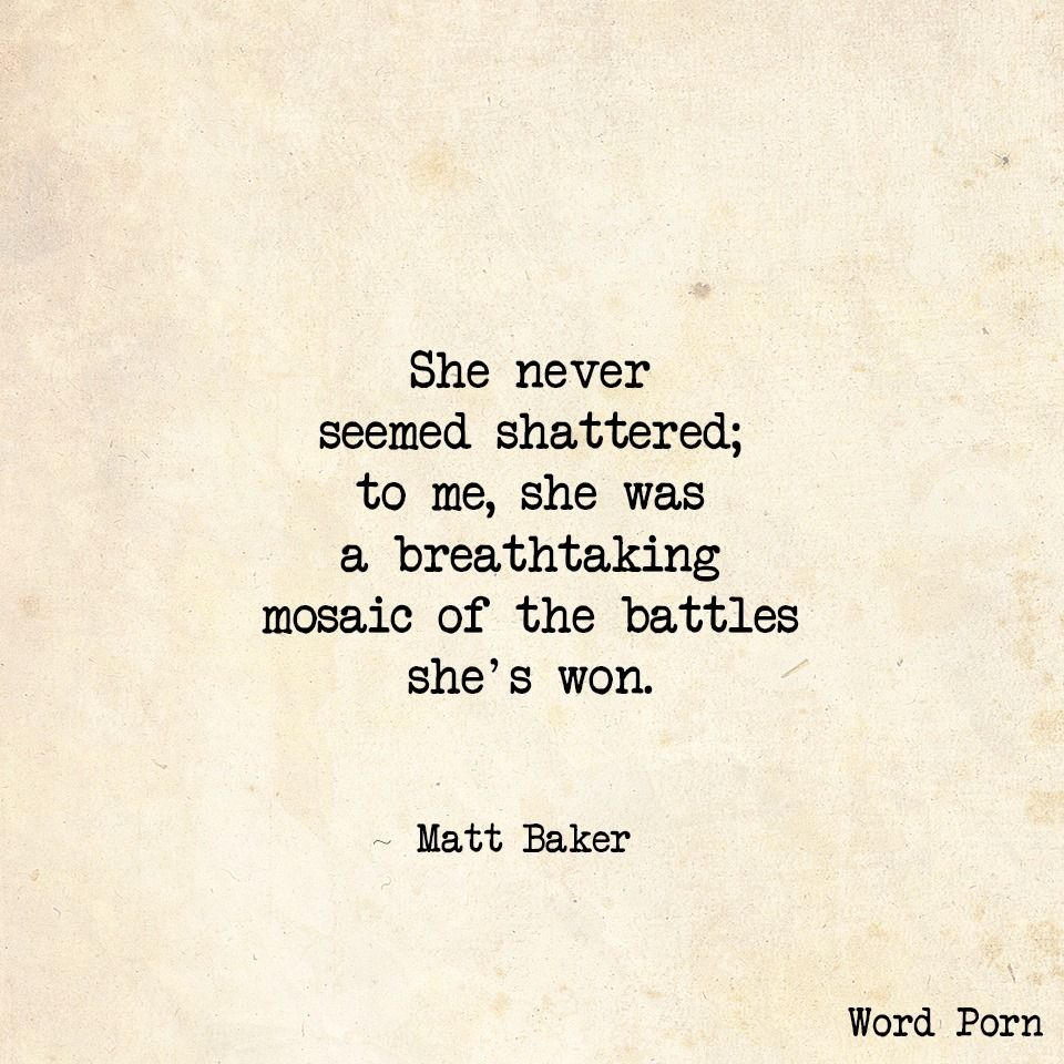 she never seemed shattered; to me, she was a breathtaking mosaic of the battles she's won