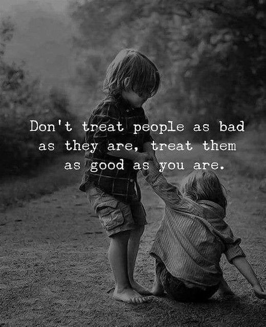 ❝ Don't treat people as bad as they are…