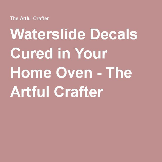 Waterslide Decals Cured In Your Home Oven The Artful Crafter - How to make waterslide decals at home