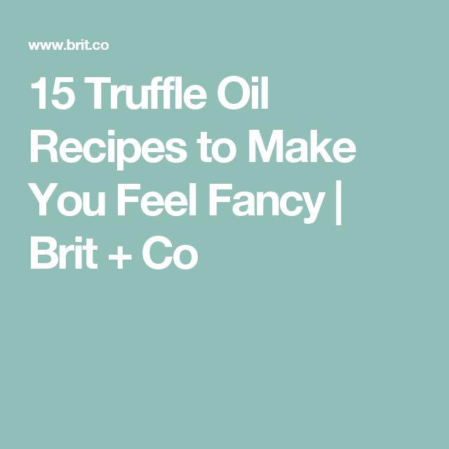 15 Truffle Oil Recipes to Make You Feel Fancy | Brit + Co