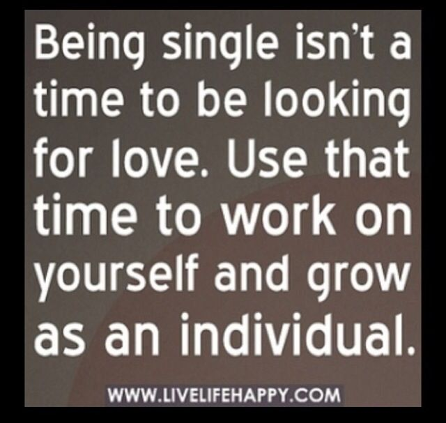Being single isn't a time to be looking for love. Use that time to work on  yourself and grow as an individual. I feel that a lot of people need to  hear this