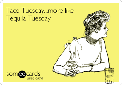 Taco Tuesday More Like Tequila Tuesday Ecards Funny Tuesday Humor Someecards