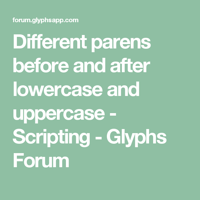 Different parens before and after lowercase and uppercase - Scripting - Glyphs Forum
