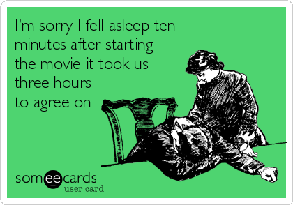 I M Sorry I Fell Asleep Ten Minutes After Starting The Movie It Took Us Three Hours To Agree On Funny Quotes Ecards Funny Haha Funny