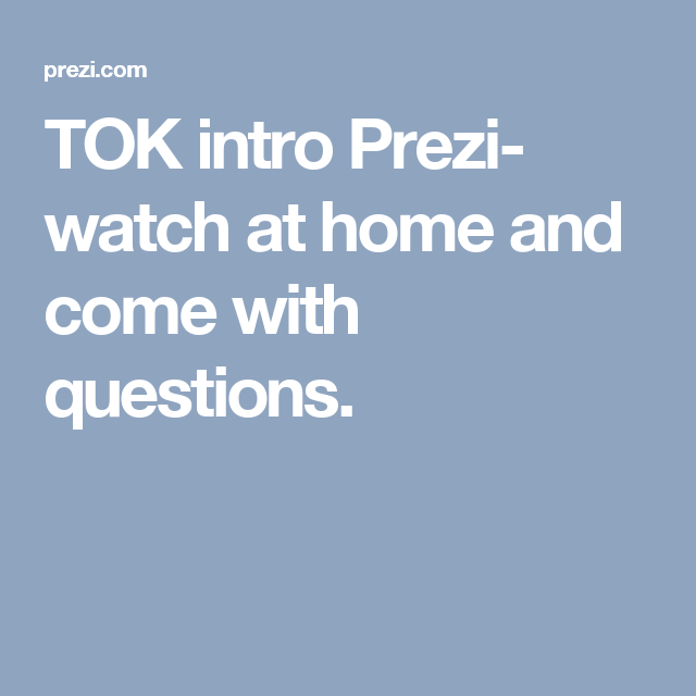 Tok Intro Prezi Watch At Home And Come With Questions  Tok  Tok Intro Prezi Watch At Home And Come With Questions