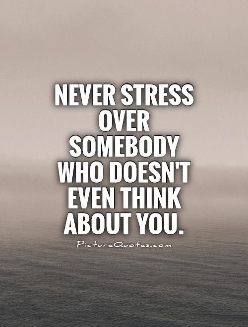 Never Stress Over Somebody Who Doesnt Even Think About You Picture