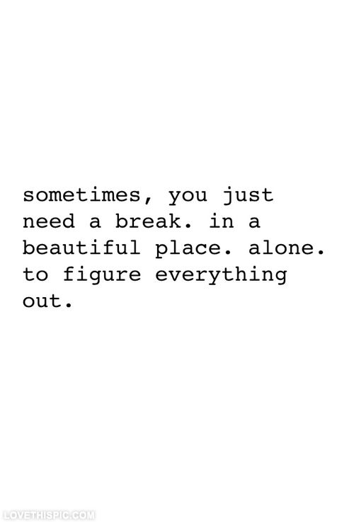 Sometimes you just need a break life quotes quotes quote life truth inspirational tumblr motivational life lessons break
