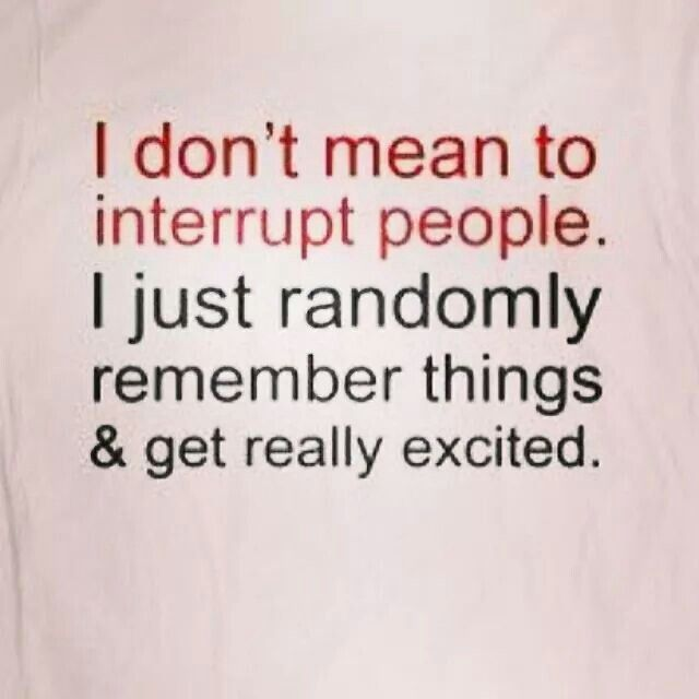 I don't mean to interrupt people. I just randomly remember things & get really excited.