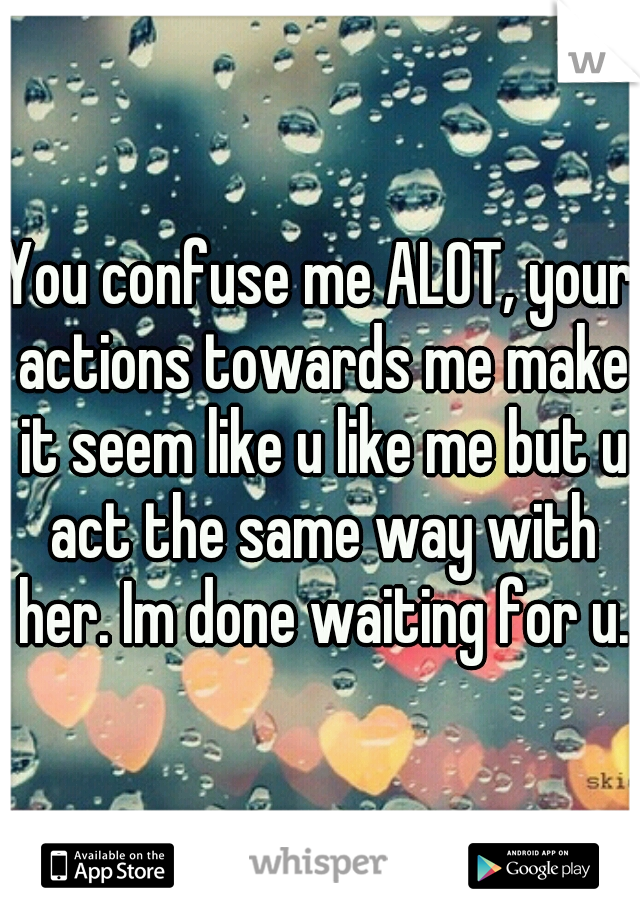 You Confuse Me Alot Your Actions Towards Me Make It Seem Like U