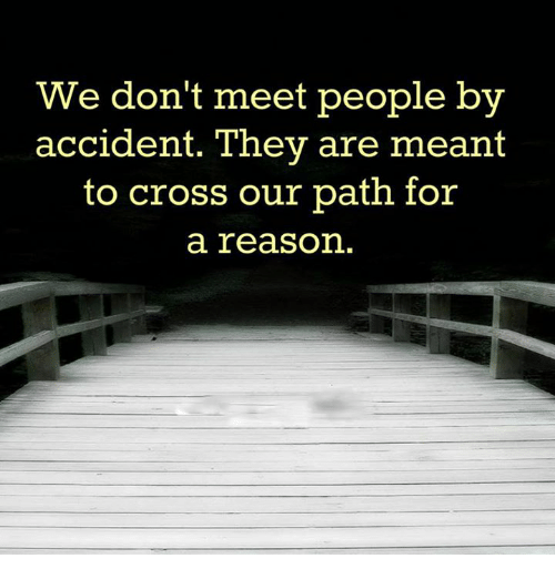 Memes Cross And Reason We Don T Meet People By Accident They Are Meant To Cross Our Path For A Reason Meeting People Reason Quotes Path Quotes