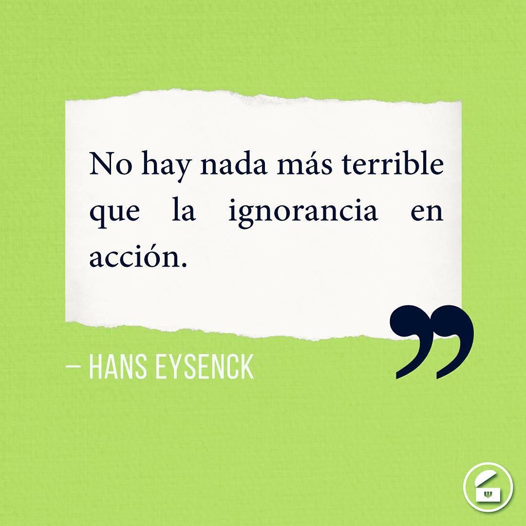 """""""No hay nada más terrible que la ignorancia en acción."""" - Hans Eysenck."""