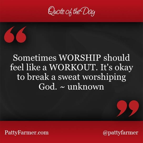 """Sometimes WORSHIP should feel like a WORKOUT. It's okay to break a sweat worshiping God."" ~ unknown"