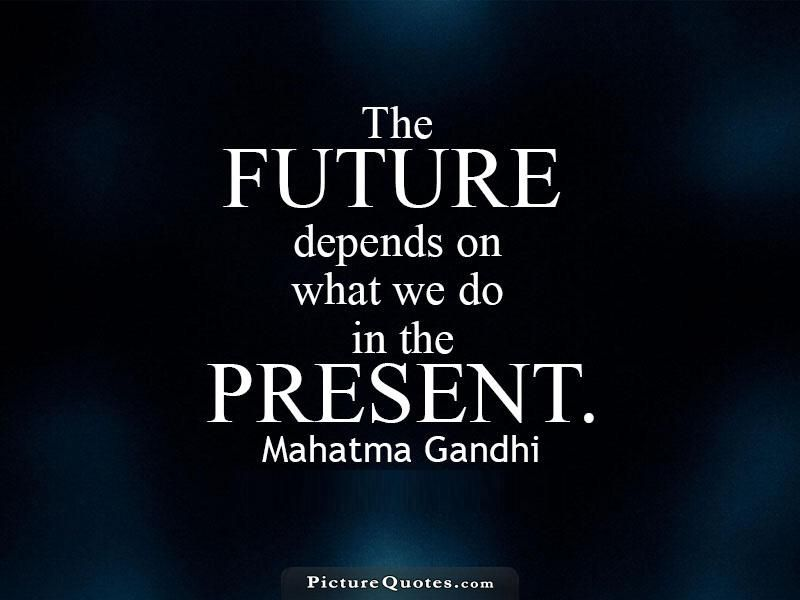 The future depends on what we do in the present. Wisdom