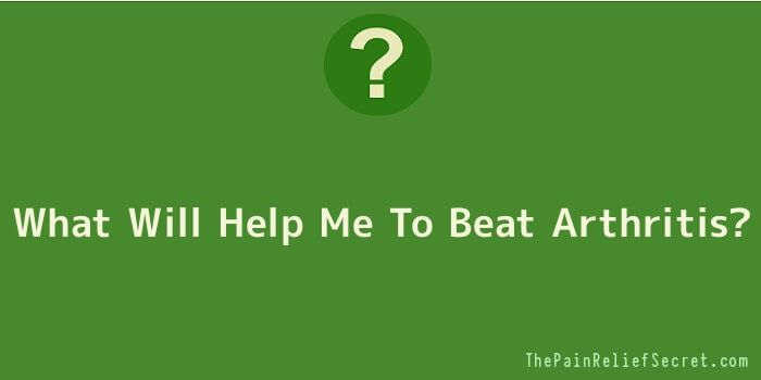 What Will Help Me To Beat Arthritis? #PainRelief #JointPain #Arthritis