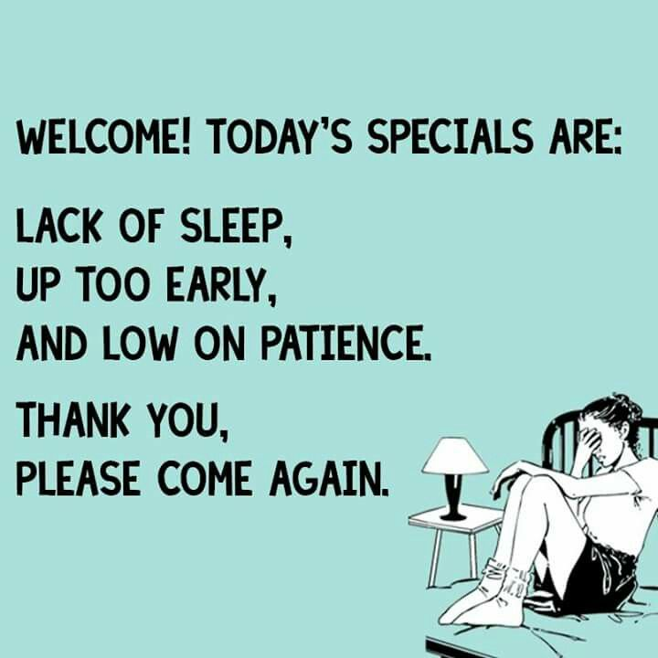 Welcome Todays Specials Arelack Of Sleep Up Too Early And Low On