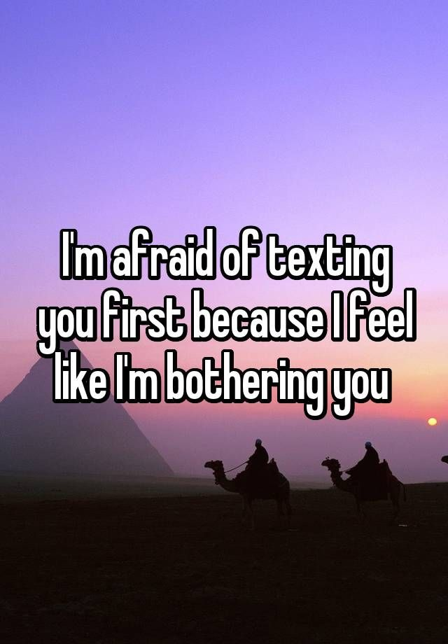 I'm afraid of texting you first because I feel like I'm bothering you