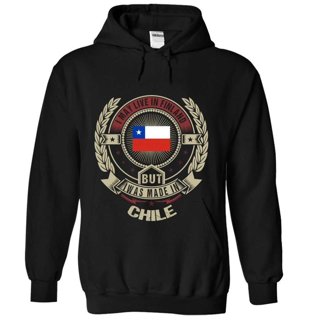 I MAY LIVE IN FINLAND BUT I WAS MADE IN CHILE - T-Shirt, Hoodie, Sweatshirt