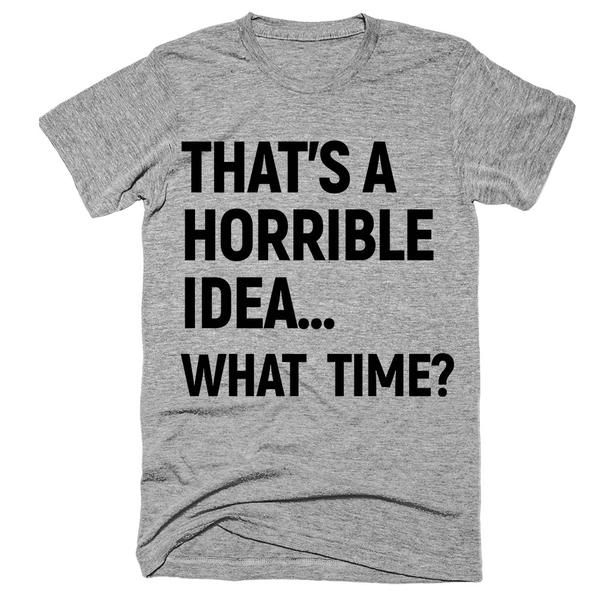 that's a horrible idea what  time? T-Shirt